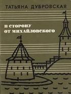 Татьяна Дубровская - В сторону от Михайловского (сборник)