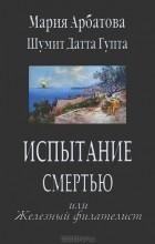 Мария Арбатова, Шумит Датта Гупта - Испытание смертью или Железный филателист