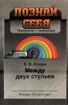 Евгений Клюев - Между двух стульев (сокращенный вариант)