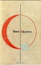 Иван Ефремов - Библиотека современной фантастики. Том 1. Туманность Андромеды. Звездные корабли (сборник)