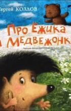 Сергей Козлов - Про Ежика и Медвежонка