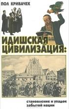 Пол Кривачек - Идишская цивилизация. Становление и упадок забытой нации