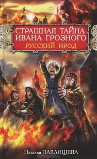 Наталья Павлищева - Страшная тайна Ивана Грозного. Русский Ирод