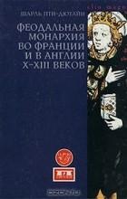 Шарль Пти-Дютайи - Феодальная монархия во Франции и в Англии X-XIII веков (сборник)
