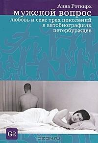 Анна Роткирх - Мужской вопрос. Любовь и секс трех поколений в автобиографиях петербуржцев