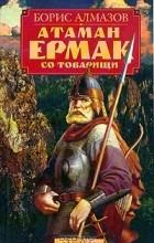 Борис Алмазов - Атаман Ермак со товарищи