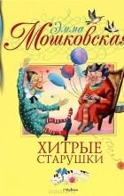Эмма Мошковская - Хитрые старушки