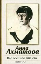 Анна Ахматова - Все обещало мне его. Стихотворения