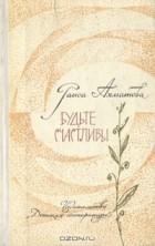 Раиса Ахматова - Будьте счастливы