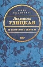 Людмила Улицкая - Искусство жить (сборник)