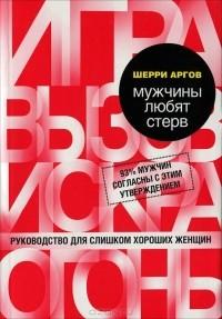 Шерри Аргов - Мужчины любят стерв. Руководство для слишком хороших женщин