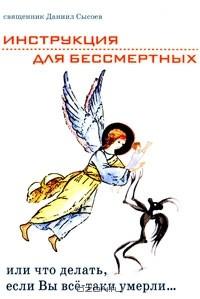 священник Даниил Сысоев - Инструкция для бессмертных, или Что делать, если Вы все-таки умерли...