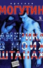 Ярослав Могутин - Америка в моих штанах