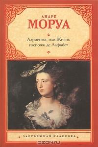 Андре Моруа - Адриенна, или Жизнь госпожи де Лафайет