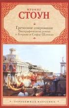 Ирвинг Стоун - Греческое сокровище. Биографический роман о Генрихе и Софье Шлиман