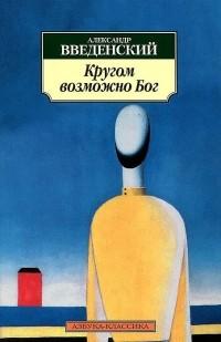 Александр Введенский - Кругом возможно Бог