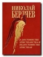 Н. А. Бердяев - О достоинстве христианства и недостоинстве христиан