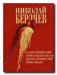 Николай Бердяев - О достоинстве христианства и недостоинстве христиан