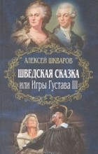 Алексей Шкваров - Шведская сказка, или Игры Густава III