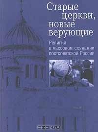 — Старые церкви, новые верующие. Религия в массовом сознании постсоветской России