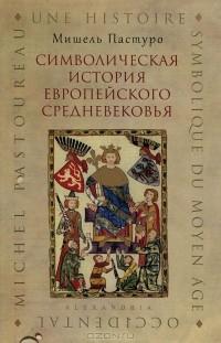 Мишель Пастуро - Символическая история европейского Средневековья