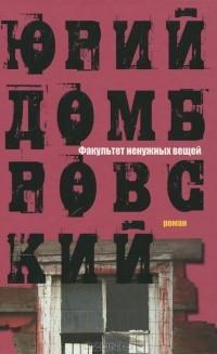 Юрий Домбровский - Факультет ненужных вещей
