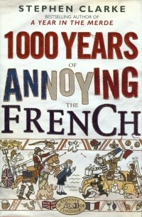 Stephen Clarke - 1000 Years of Annoying the French