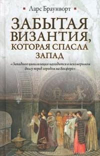 Ларс Браунворт — Забытая Византия, которая спасла Запад