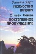 Уильям Харт, Стивен Левин - Искусство жизни. Постепенное пробуждение