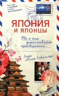 Юлия Ковальчук - Япония и японцы. То, о чем умалчивают путеводители...