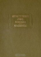 Аристофан  - Комедии. Фрагменты