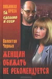 Валентин Черных - Женщин обижать не рекомендуется (сборник)