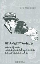 Л. Б. Вишняцкий - Неандертальцы. История несостоявшегося человечества