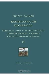 Ричард Лахман - Капиталисты поневоле. Конфликт элит и экономические преобразования в Европе раннего Нового времени