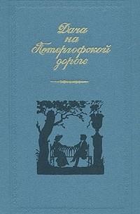 - Дача на Петергофской дороге: Проза русских писательниц первой половины XIX века (сборник)
