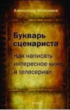 Александр Молчанов - Букварь сценариста. Как написать интересное кино и телесериал
