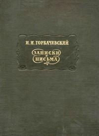И. И. Горбачевский - Записки. Письма