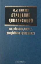 Ю. М. Антонян - Отрицание цивилизации: каннибализм, инцест, детоубийство, тоталитаризм