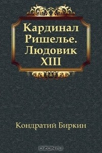 Кондратий Биркин - Кардинал Ришелье. Людовик XIII (сборник)
