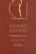 Уильям Моррис - Уильям Моррис. Искусство и жизнь