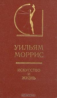 Уильям Моррис - Искусство и жизнь