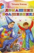 Татьяна Бокова - Домашние волшебники