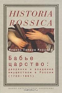 Мишель Ламарш Маррезе - Бабье царство. Дворянки и владение имуществом в России (1700-1861)