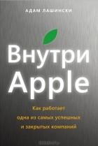Адам Лашински - Внутри Apple. Как работает одна из самых успешных и закрытых компаний
