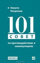 Никита Непряхин - 101 совет по противодействию манипуляциям