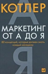 Филип Котлер - Маркетинг от А до Я. 80 концепций, которые должен знать каждый менеджер