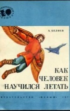 Александр Беляев - Как человек научился летать