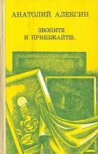 Анатолий  Алексин - Звоните и приезжайте!.. (сборник)