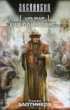 Роман Злотников - Царь Федор. Еще один шанс