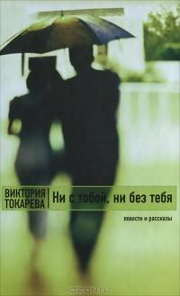 Виктория Токарева - Ни с тобой, ни без тебя (сборник)
